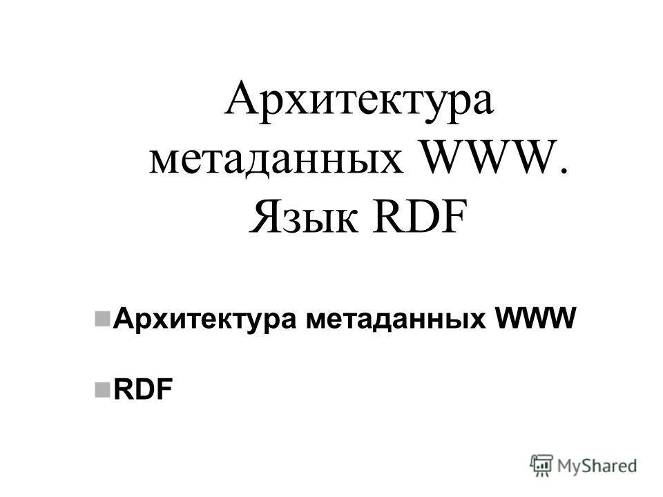 Архитектура метаданных WWW. Язык RDF Архитектура метаданных WWW RDF