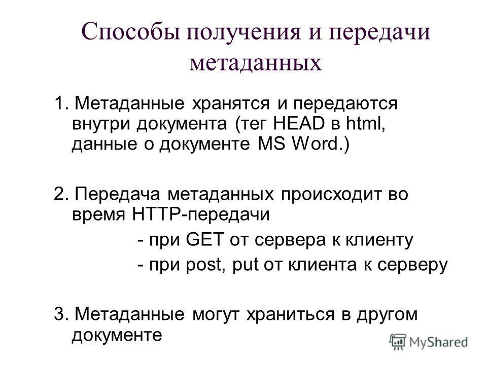 Способы получения и передачи метаданных 1. Метаданные хранятся и передаются внутри документа (тег HEAD в html, данные о документе MS Word.) 2. Передача метаданных происходит во время HTTP-передачи - при GET от сервера к клиенту - при post, put от кли
