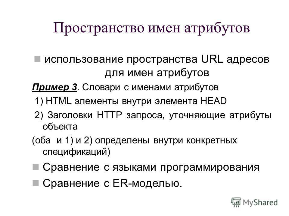 Пространство имен атрибутов использование пространства URL адресов для имен атрибутов Пример 3. Словари с именами атрибутов 1) HTML элементы внутри элемента HEAD 2) Заголовки HTTP запроса, уточняющие атрибуты объекта (оба и 1) и 2) определены внутри