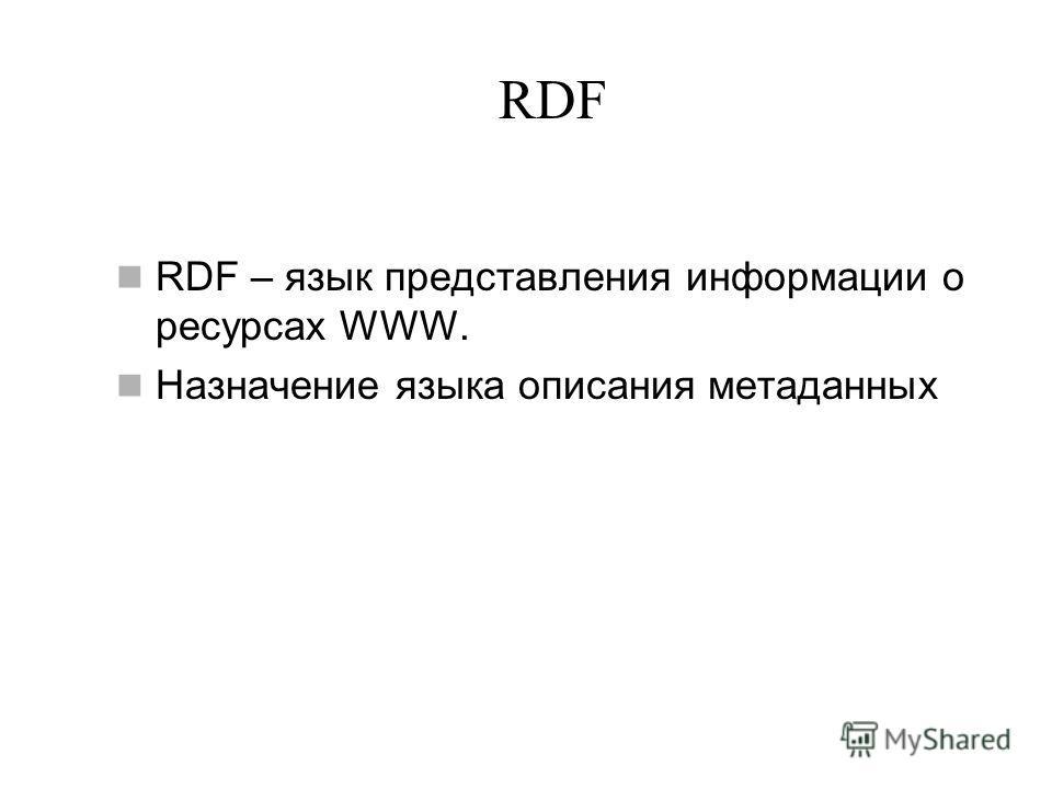 RDF RDF – язык представления информации о ресурсах WWW. Назначение языка описания метаданных
