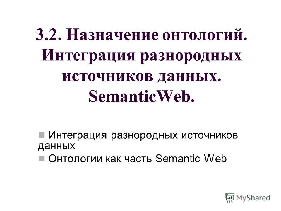 3.2. Назначение онтологий. Интеграция разнородных источников данных. SemanticWeb. Интеграция разнородных источников данных Онтологии как часть Semantic Web