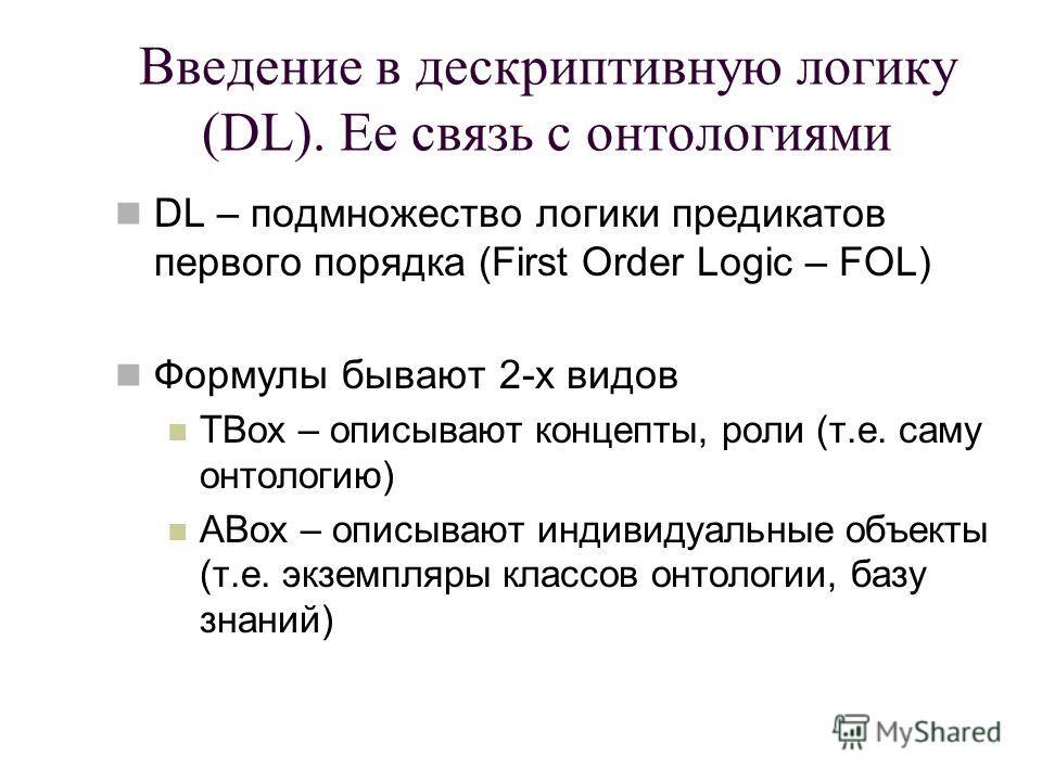 Введение в дескриптивную логику (DL). Ее связь с онтологиями DL – подмножество логики предикатов первого порядка (First Order Logic – FOL) Формулы бывают 2-х видов TBox – описывают концепты, роли (т.е. саму онтологию) ABox – описывают индивидуальные