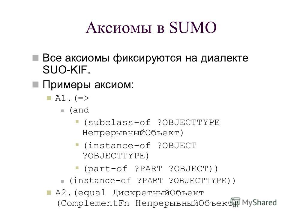 Аксиомы в SUMO Все аксиомы фиксируются на диалекте SUO-KIF. Примеры аксиом: А1.(=> (and (subclass-of ?OBJECTTYPE НепрерывныйОбъект) (instance-of ?OBJECT ?OBJECTTYPE) (part-of ?PART ?OBJECT)) (instance-of ?PART ?OBJECTTYPE)) А2.(equal ДискретныйОбъект
