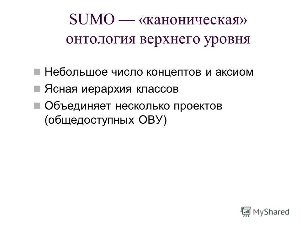 SUMO «каноническая» онтология верхнего уровня Небольшое число концептов и аксиом Ясная иерархия классов Объединяет несколько проектов (общедоступных ОВУ)