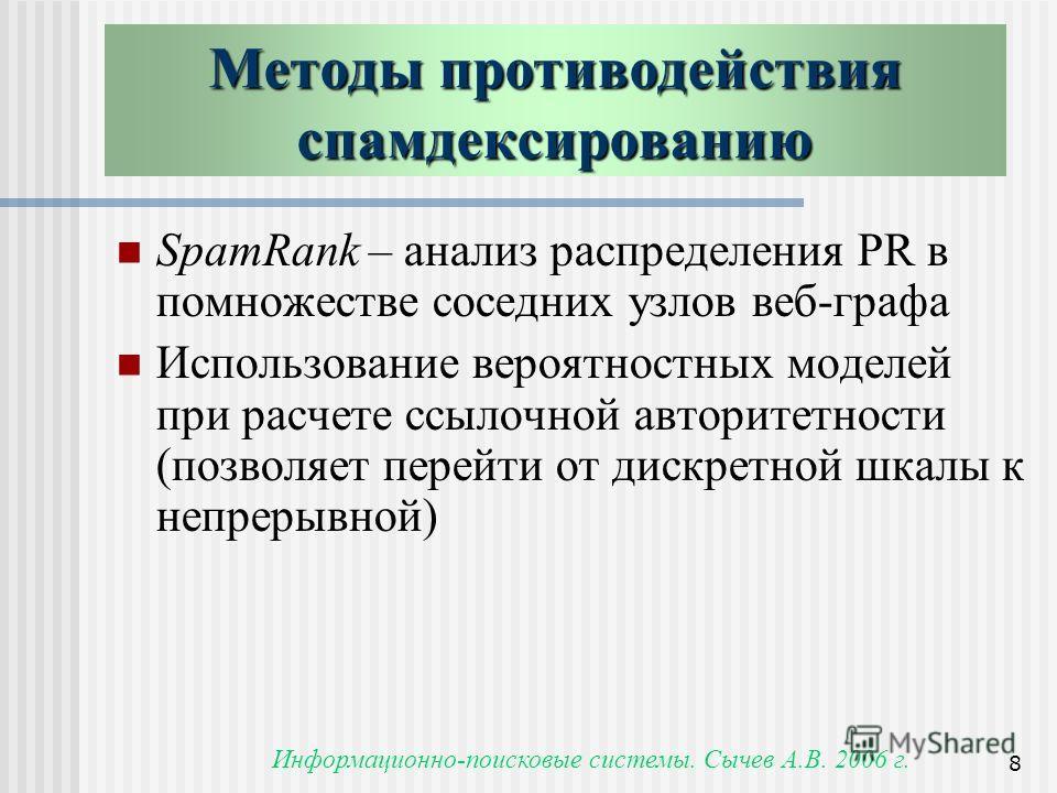 Информационно-поисковые системы. Сычев А.В. 2006 г. 8 SpamRank – анализ распределения PR в помножестве соседних узлов веб-графа Использование вероятностных моделей при расчете ссылочной авторитетности (позволяет перейти от дискретной шкалы к непрерыв