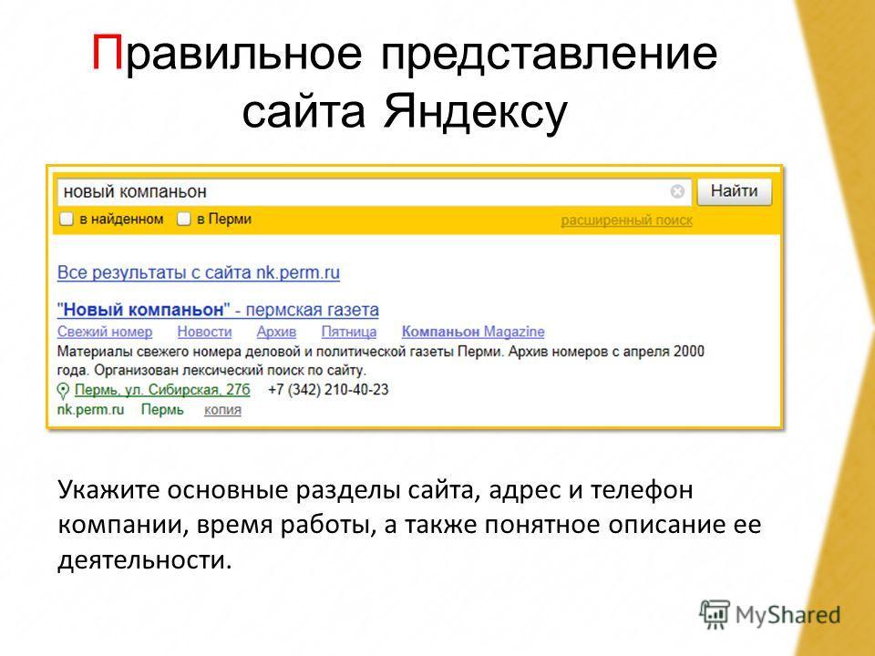 Правильное представление сайта Яндексу Укажите основные разделы сайта, адрес и телефон компании, время работы, а также понятное описание ее деятельности.