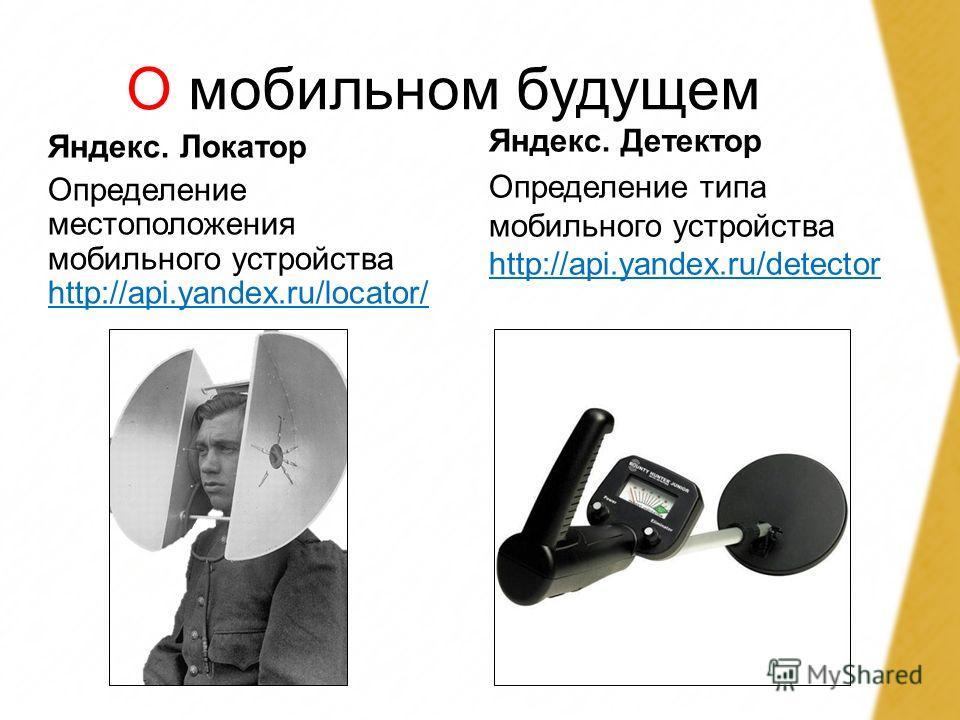 О мобильном будущем Яндекс. Локатор Определение местоположения мобильного устройства http://api.yandex.ru/locator/ http://api.yandex.ru/locator/ Яндекс. Детектор Определение типа мобильного устройства http://api.yandex.ru/detector http://api.yandex.r