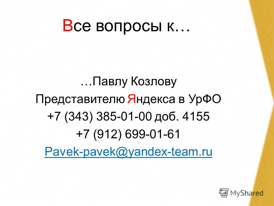 Все вопросы к… …Павлу Козлову Представителю Яндекса в УрФО +7 (343) 385-01-00 доб. 4155 +7 (912) 699-01-61 Pavek-pavek@yandex-team.ru