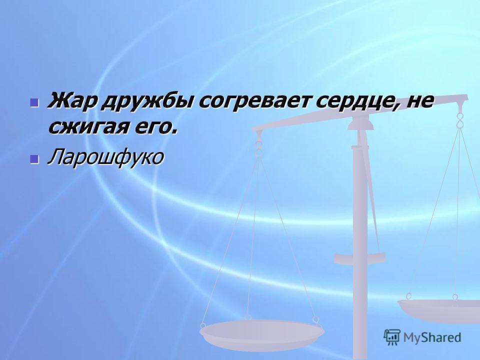 Жар дружбы согревает сердце, не сжигая его. Жар дружбы согревает сердце, не сжигая его. Ларошфуко Ларошфуко