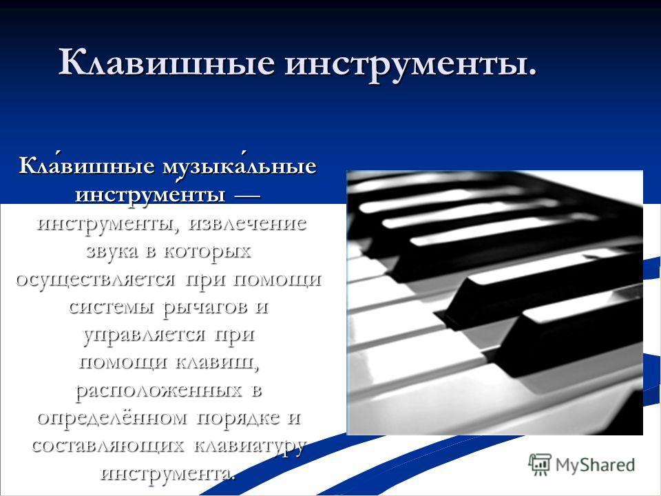 Клавишные инструменты. Клавишные музыкальные инструменты инструменты, извлечение звука в которых осуществляется при помощи системы рычагов и управляется при помощи клавиш, расположенных в определённом порядке и составляющих клавиатуру инструмента.