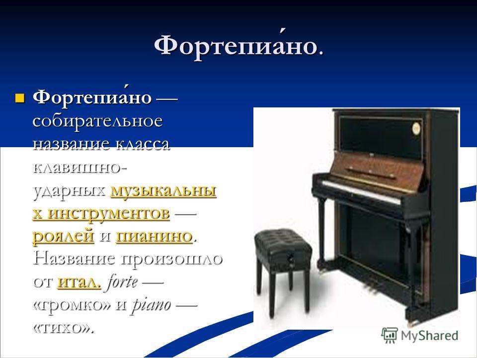 Фортепиано. Фортепиано собирательное название класса клавишно- ударных музыкальны х инструментов роялей и пианино. Название произошло от итал. forte «громко» и piano «тихо». Фортепиано собирательное название класса клавишно- ударных музыкальны х инст