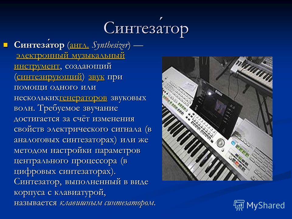 Синтезатор Синтезатор (англ. Synthesizer) электронный музыкальный инструмент, создающий (синтезирующий) звук при помощи одного или несколькихгенераторов звуковых волн. Требуемое звучание достигается за счёт изменения свойств электрического сигнала (в