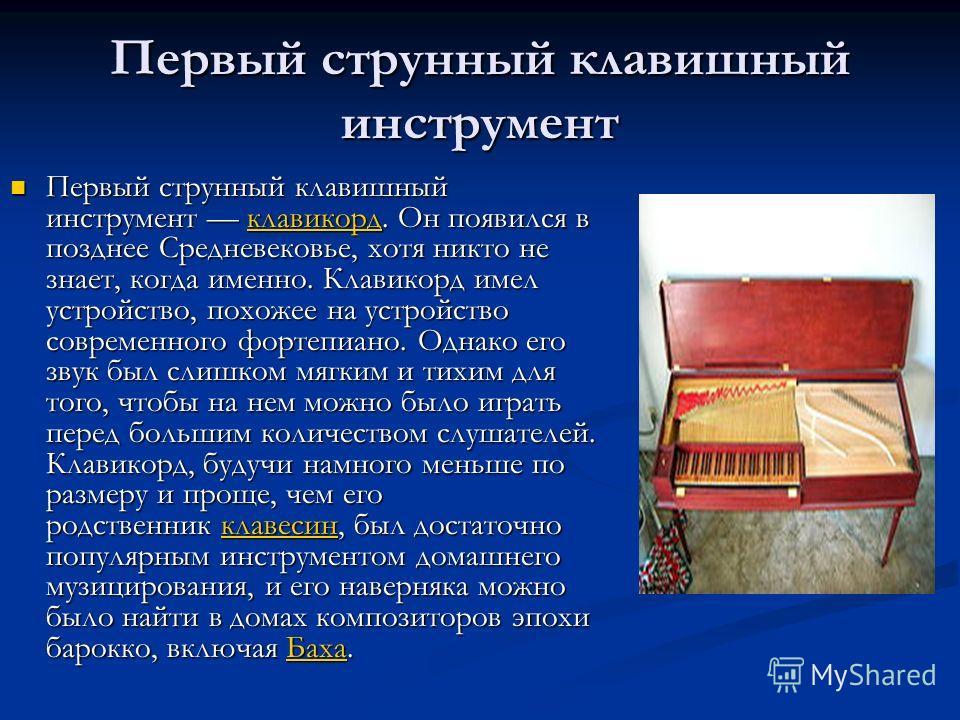Первый струнный клавишный инструмент Первый струнный клавишный инструмент клавикорд. Он появился в позднее Средневековье, хотя никто не знает, когда именно. Клавикорд имел устройство, похожее на устройство современного фортепиано. Однако его звук был