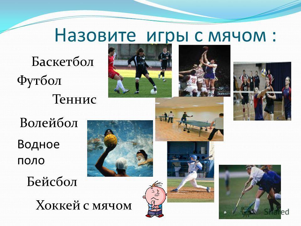 Назовите игры с мячом : Баскетбол Футбол Теннис Волейбол Водное поло Бейсбол Хоккей с мячом