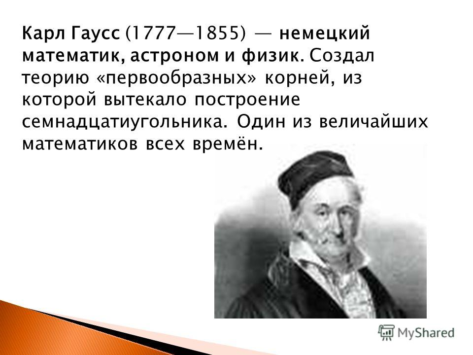 Карл Гаусс (17771855) немецкий математик, астроном и физик. Создал теорию «первообразных» корней, из которой вытекало построение семнадцатиугольника. Один из величайших математиков всех времён.