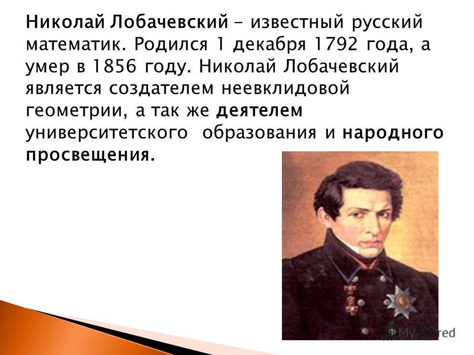 Николай Лобачевский - известный русский математик. Родился 1 декабря 1792 года, а умер в 1856 году. Николай Лобачевский является создателем неевклидовой геометрии, а так же деятелем университетского образования и народного просвещения.