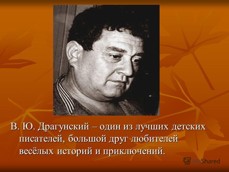 В. Ю. Драгунский – один из лучших детских писателей, большой друг любителей весёлых историй и приключений.