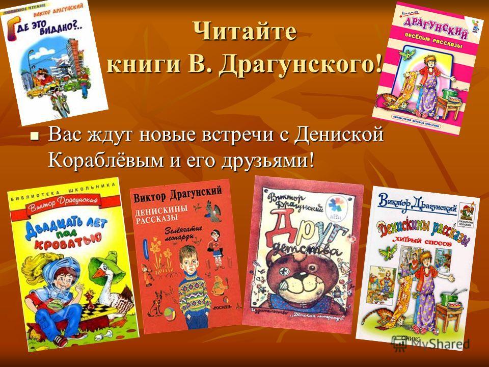 Читайте книги В. Драгунского! Вас ждут новые встречи с Дениской Кораблёвым и его друзьями! Вас ждут новые встречи с Дениской Кораблёвым и его друзьями!