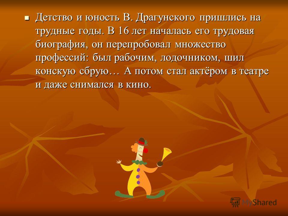 Детство и юность В. Драгунского пришлись на трудные годы. В 16 лет началась его трудовая биография, он перепробовал множество профессий: был рабочим, лодочником, шил конскую сбрую… А потом стал актёром в театре и даже снимался в кино. Детство и юност