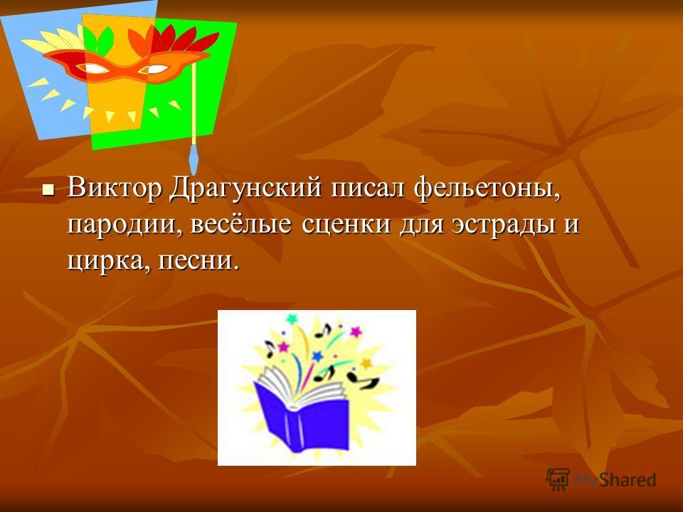 Виктор Драгунский писал фельетоны, пародии, весёлые сценки для эстрады и цирка, песни. Виктор Драгунский писал фельетоны, пародии, весёлые сценки для эстрады и цирка, песни.