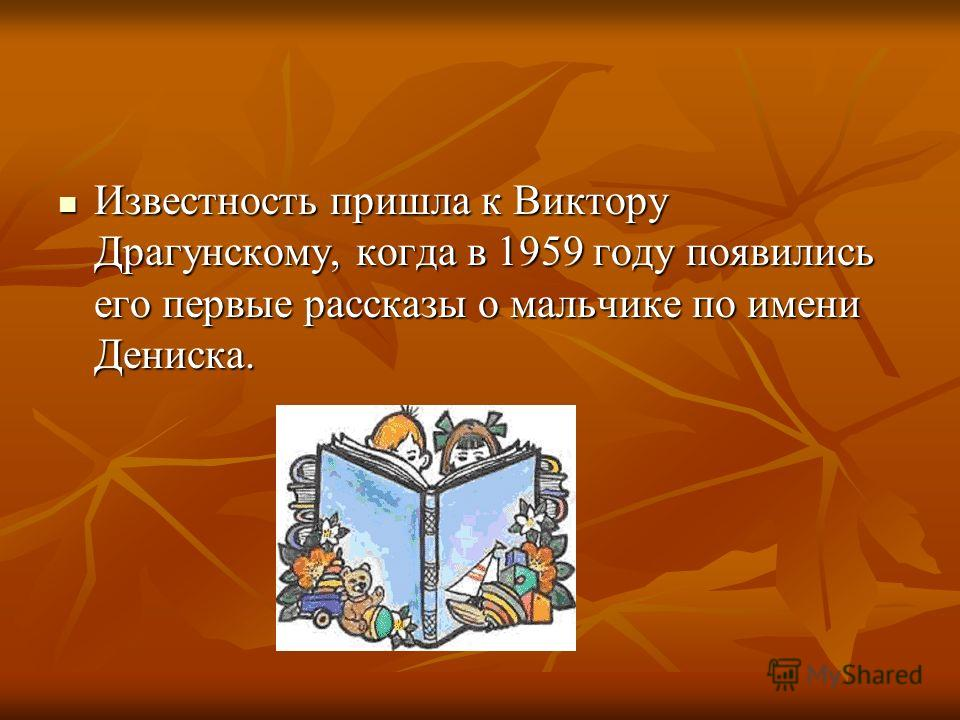 Известность пришла к Виктору Драгунскому, когда в 1959 году появились его первые рассказы о мальчике по имени Дениска. Известность пришла к Виктору Драгунскому, когда в 1959 году появились его первые рассказы о мальчике по имени Дениска.