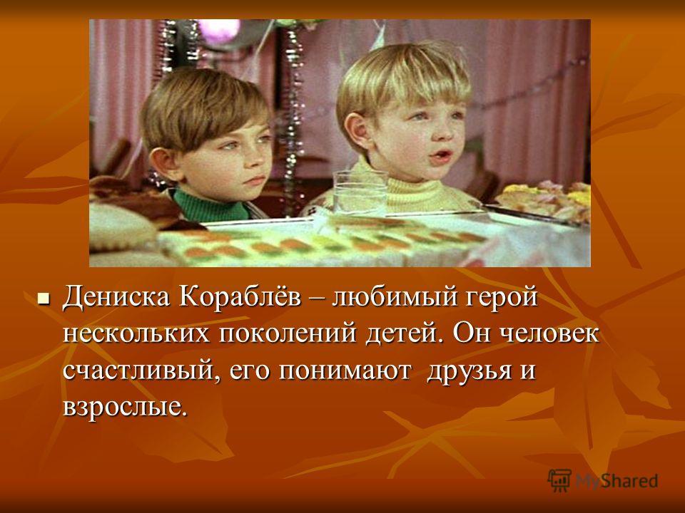 Мои рисунки\big.jpg Мои рисунки\big.jpg Дениска Кораблёв – любимый герой нескольких поколений детей. Он человек счастливый, его понимают друзья и взрослые. Дениска Кораблёв – любимый герой нескольких поколений детей. Он человек счастливый, его понима