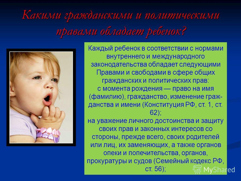 Какими гражданскими и политическими правами обладает ребенок? Каждый ребенок в соответствии с нормами внутреннего и международного законодательства обладает следующими Правами и свободами в сфере общих гражданских и политических прав: с момента рожде