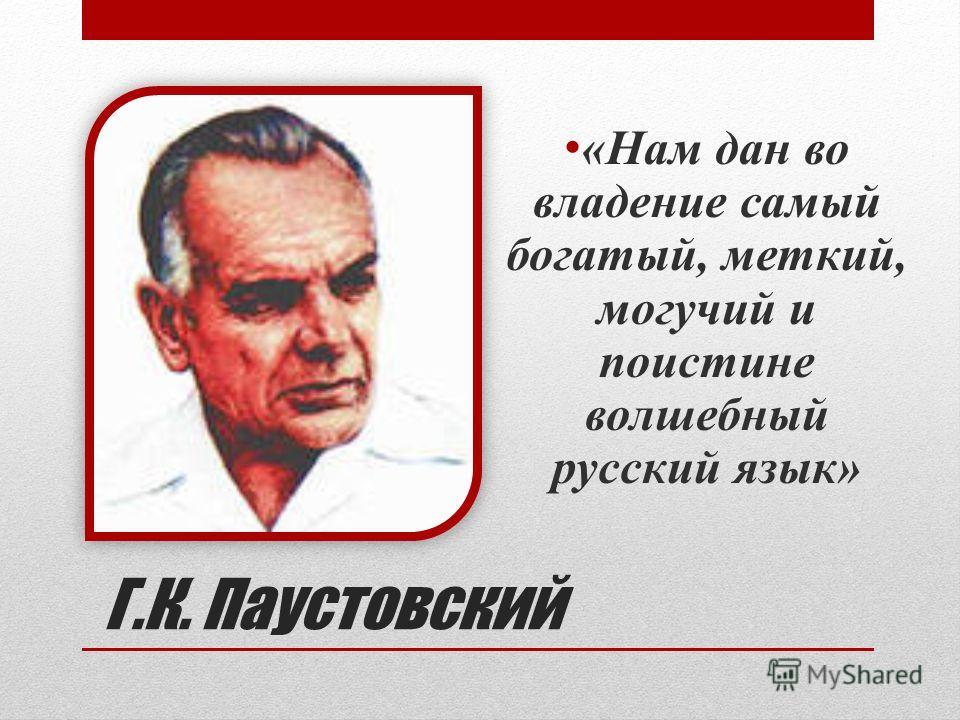 Г.К. Паустовский «Нам дан во владение самый богатый, меткий, могучий и поистине волшебный русский язык»