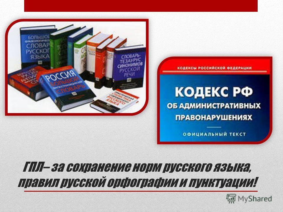 ГПЛ– за сохранение норм русского языка, правил русской орфографии и пунктуации!
