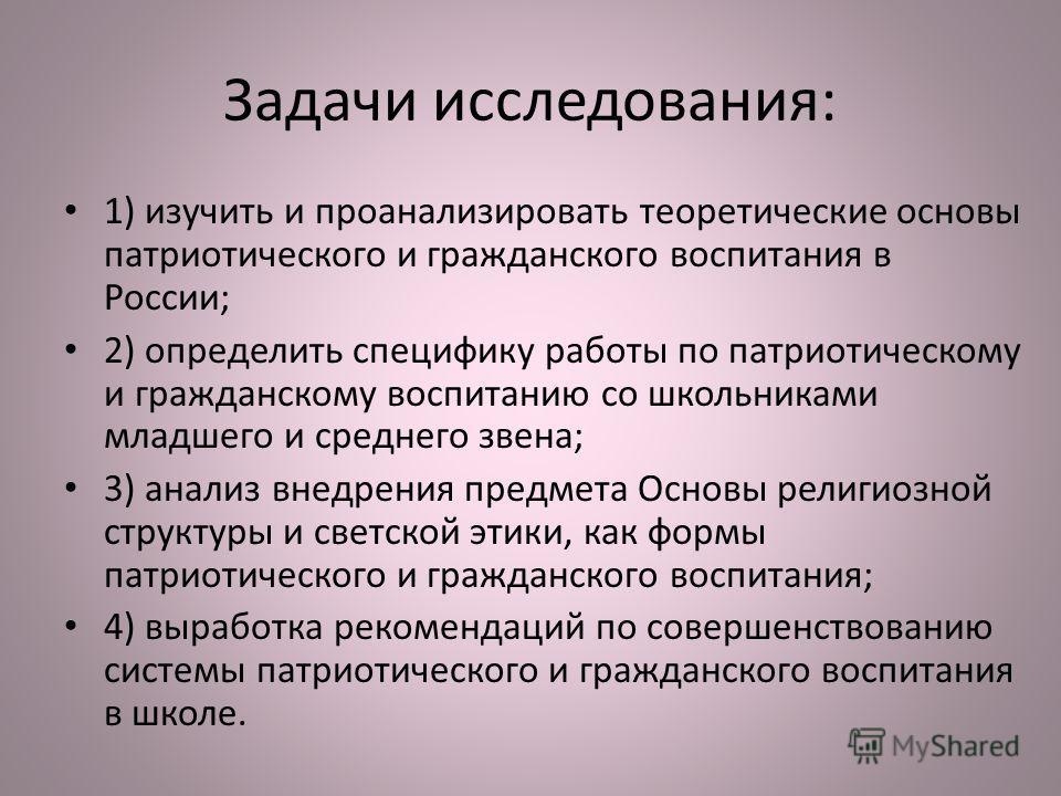 Задачи исследования: 1) изучить и проанализировать теоретические основы патриотического и гражданского воспитания в России; 2) определить специфику работы по патриотическому и гражданскому воспитанию со школьниками младшего и среднего звена; 3) анали