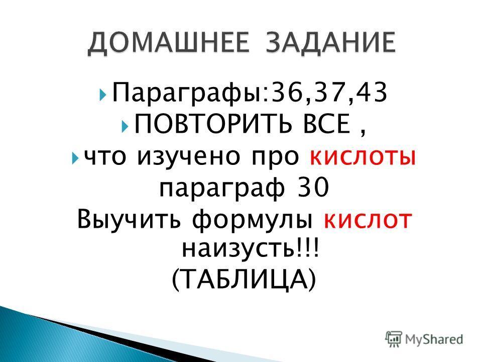 Параграфы:36,37,43 ПОВТОРИТЬ ВСЕ, что изучено про кислоты параграф 30 Выучить формулы кислот наизусть!!! (ТАБЛИЦА)