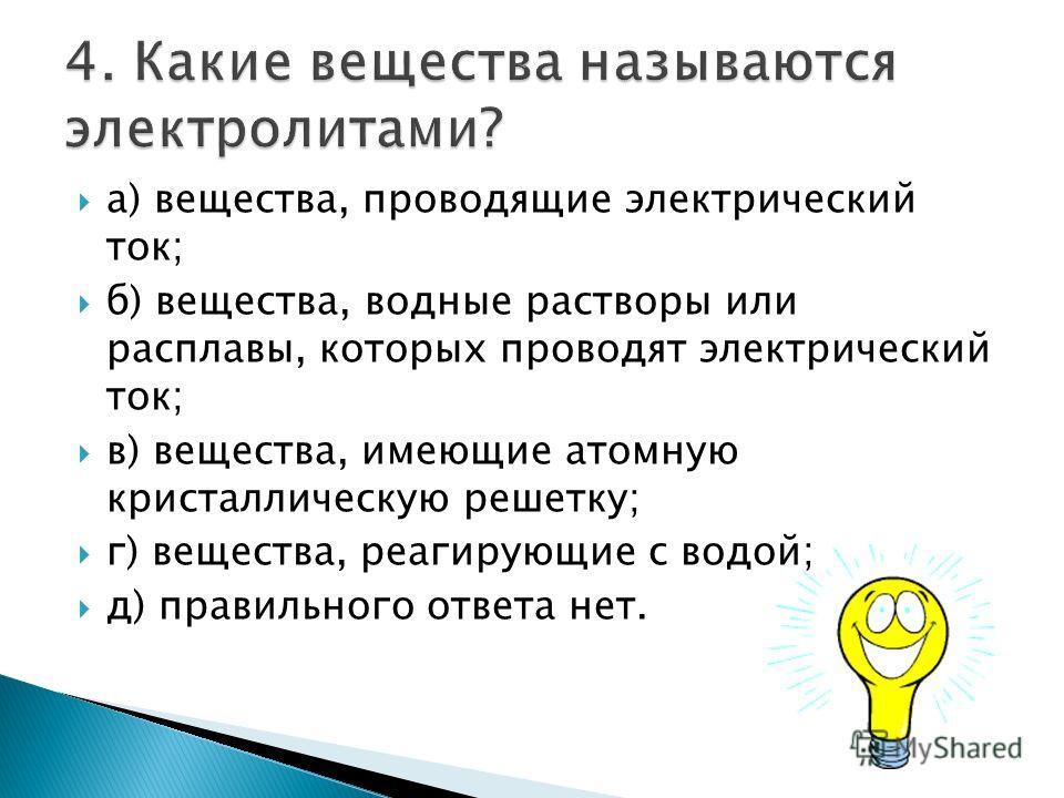 а) вещества, проводящие электрический ток; б) вещества, водные растворы или расплавы, которых проводят электрический ток; в) вещества, имеющие атомную кристаллическую решетку; г) вещества, реагирующие с водой; д) правильного ответа нет.