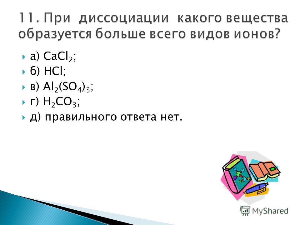 а) CaCl 2 ; б) HCl; в) Al 2 (SO 4 ) 3 ; г) H 2 CO 3 ; д) правильного ответа нет.