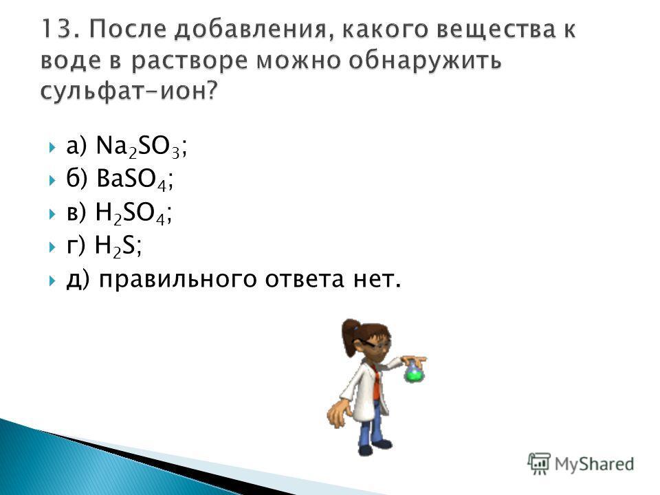 а) Na 2 SO 3 ; б) BaSO 4 ; в) H 2 SO 4 ; г) H 2 S; д) правильного ответа нет.