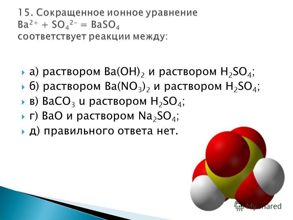 а) раствором Ba(OH) 2 и раствором H 2 SO 4 ; б) раствором Ba(NO 3 ) 2 и раствором H 2 SO 4 ; в) BaCO 3 u раствором H 2 SO 4 ; г) BaO и раствором Na 2 SO 4 ; д) правильного ответа нет.