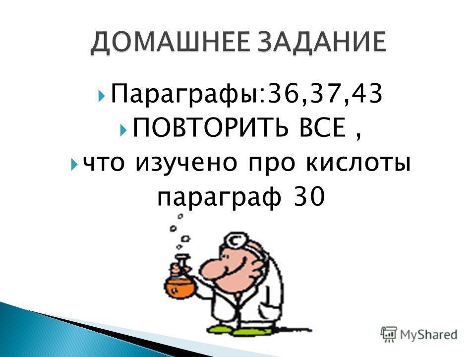 Параграфы:36,37,43 ПОВТОРИТЬ ВСЕ, что изучено про кислоты параграф 30