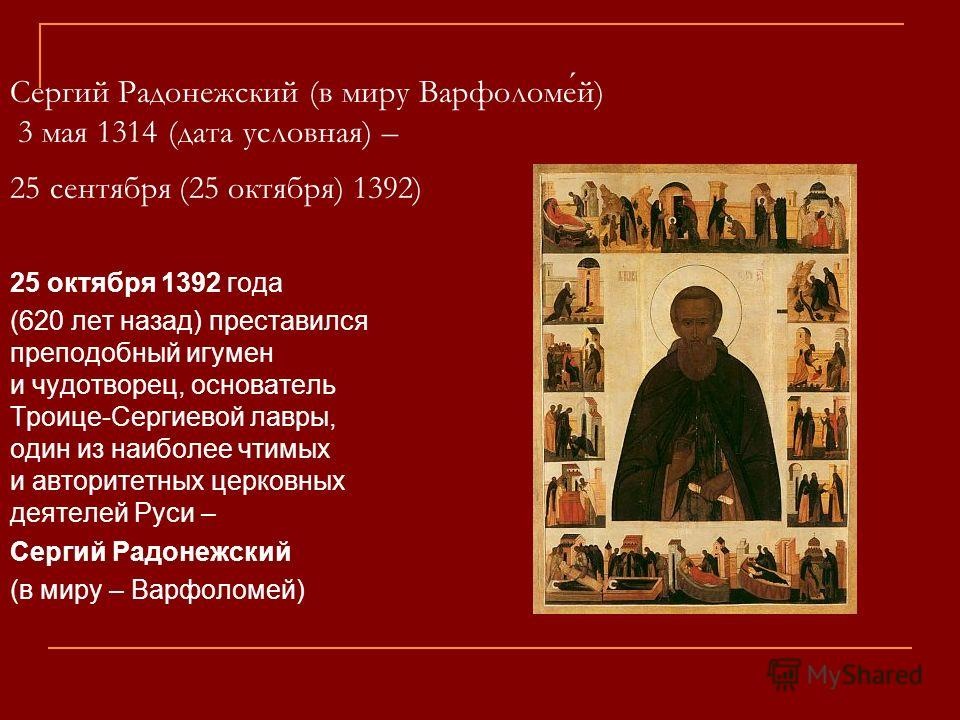 Сергий Радонежский (в миру Варфоломей) 3 мая 1314 (дата условная) – 25 сентября (25 октября) 1392) 25 октября 1392 года (620 лет назад) преставился преподобный игумен и чудотворец, основатель Троице-Сергиевой лавры, один из наиболее чтимых и авторите