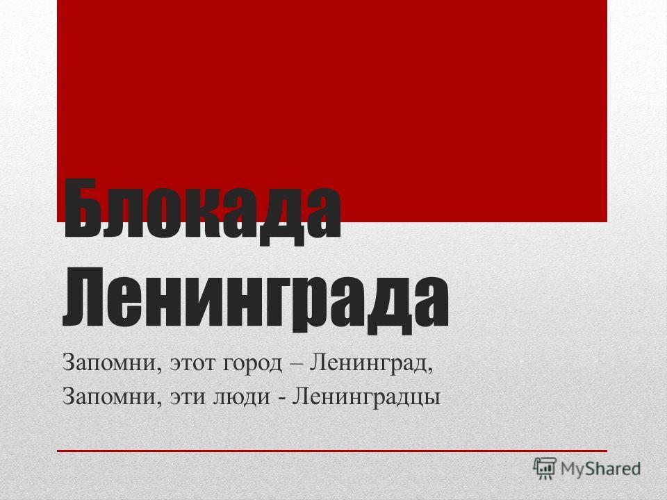 Блокада Ленинграда Запомни, этот город – Ленинград, Запомни, эти люди - Ленинградцы