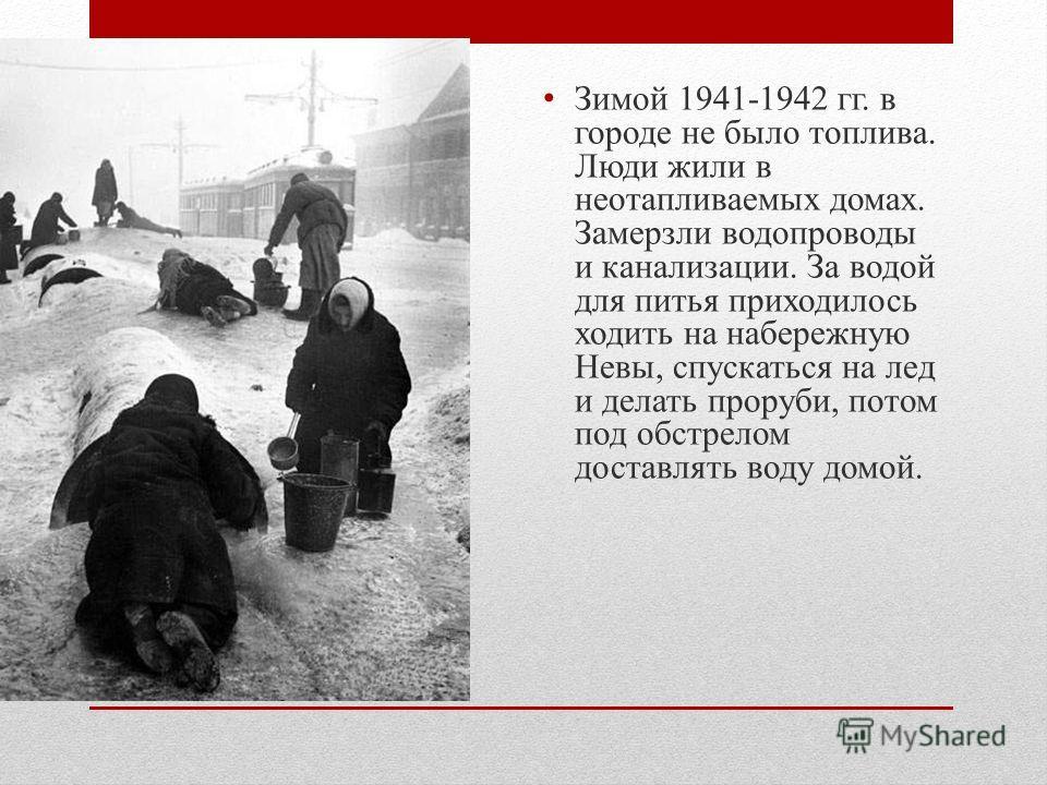 Зимой 1941-1942 гг. в городе не было топлива. Люди жили в неотапливаемых домах. Замерзли водопроводы и канализации. За водой для питья приходилось ходить на набережную Невы, спускаться на лед и делать проруби, потом под обстрелом доставлять воду домо