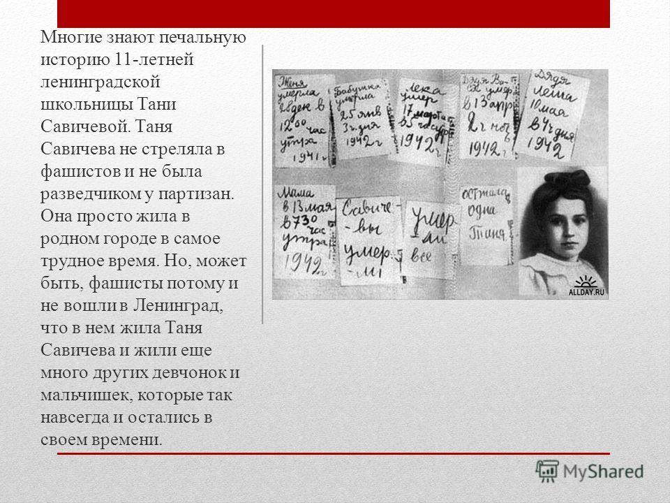 Многие знают печальную историю 11-летней ленинградской школьницы Тани Савичевой. Таня Савичева не стреляла в фашистов и не была разведчиком у партизан. Она просто жила в родном городе в самое трудное время. Но, может быть, фашисты потому и не вошли в