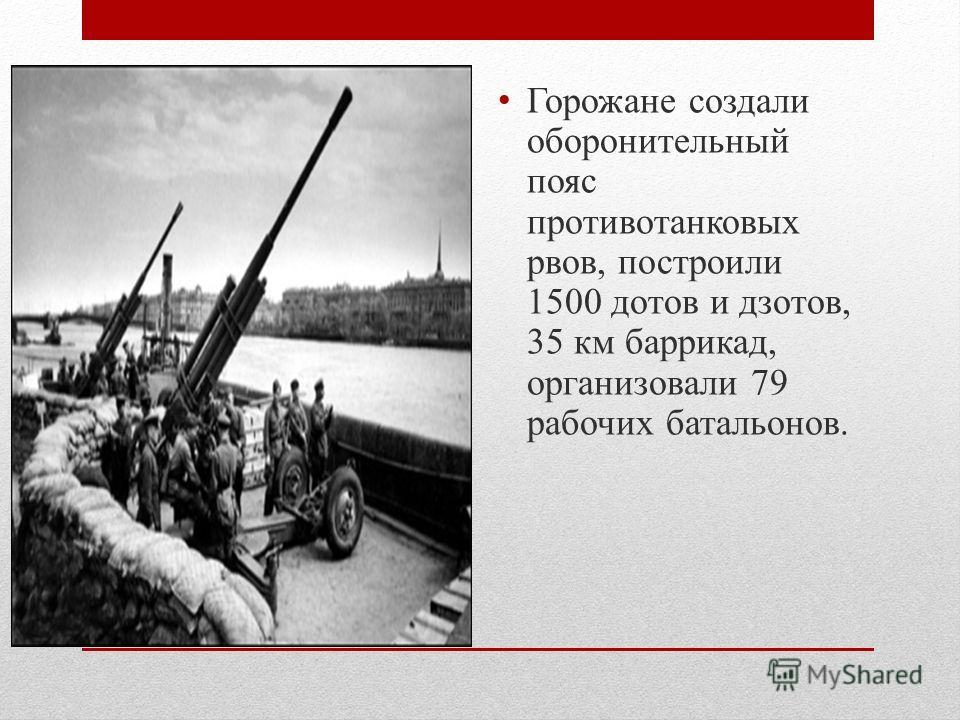 Горожане создали оборонительный пояс противотанковых рвов, построили 1500 дотов и дзотов, 35 км баррикад, организовали 79 рабочих батальонов.
