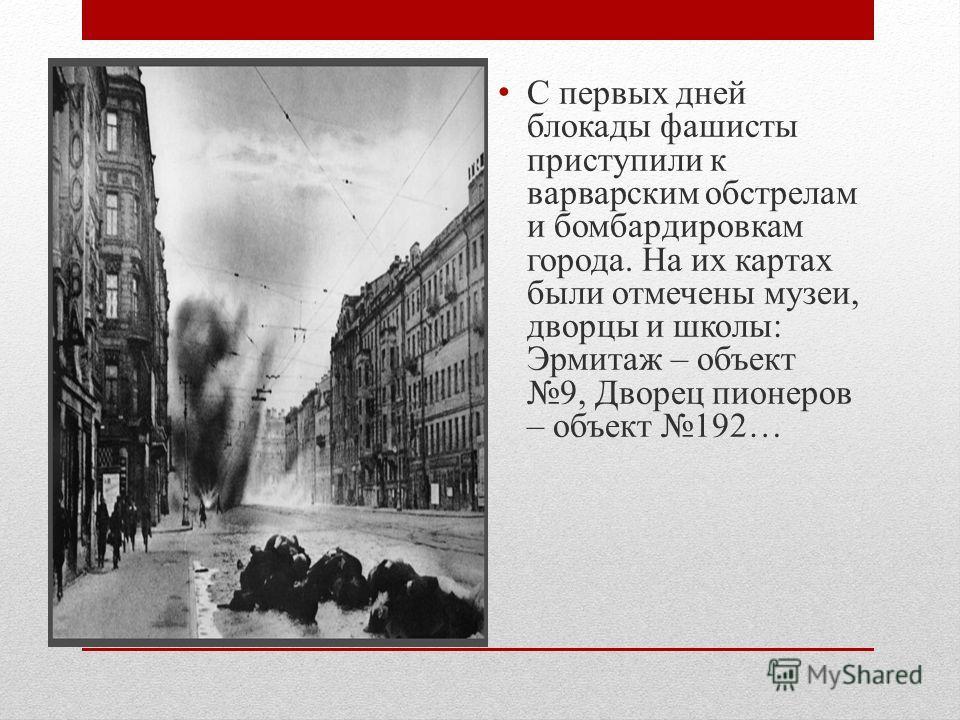 С первых дней блокады фашисты приступили к варварским обстрелам и бомбардировкам города. На их картах были отмечены музеи, дворцы и школы: Эрмитаж – объект 9, Дворец пионеров – объект 192…