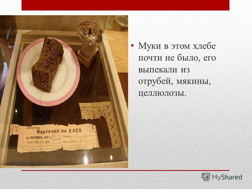Муки в этом хлебе почти не было, его выпекали из отрубей, мякины, целлюлозы.