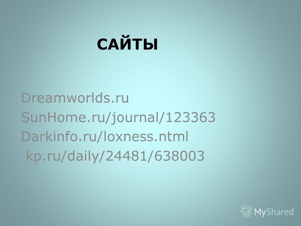 САЙТЫ Dreamworlds.ru SunHome.ru/journal/123363 Darkinfo.ru/loxness.ntml kp.ru/daily/24481/638003