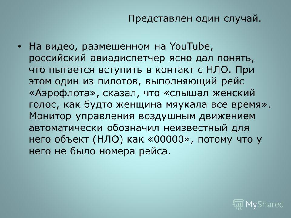 Представлен один случай. На видео, размещенном на YouTube, российский авиадиспетчер ясно дал понять, что пытается вступить в контакт с НЛО. При этом один из пилотов, выполняющий рейс «Аэрофлота», сказал, что «слышал женский голос, как будто женщина м