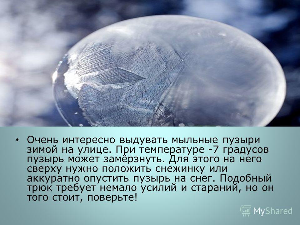 Очень интересно выдувать мыльные пузыри зимой на улице. При температуре -7 градусов пузырь может замёрзнуть. Для этого на него сверху нужно положить снежинку или аккуратно опустить пузырь на снег. Подобный трюк требует немало усилий и стараний, но он