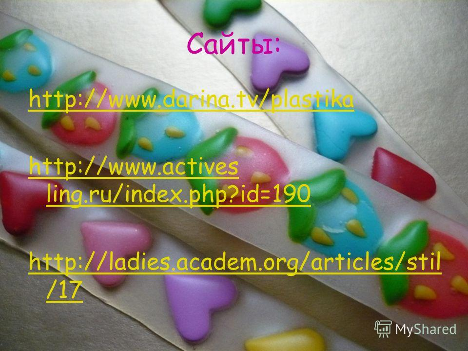 Сайты: http://www.darina.tv/plastika http://www.actives ling.ru/index.php?id=190 http://ladies.academ.org/articles/stil /17