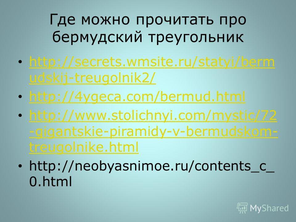 Где можно прочитать про бермудский треугольник http://secrets.wmsite.ru/statyi/berm udskij-treugolnik2/ http://secrets.wmsite.ru/statyi/berm udskij-treugolnik2/ http://4ygeca.com/bermud.html http://www.stolichnyi.com/mystic/72 -gigantskie-piramidy-v-
