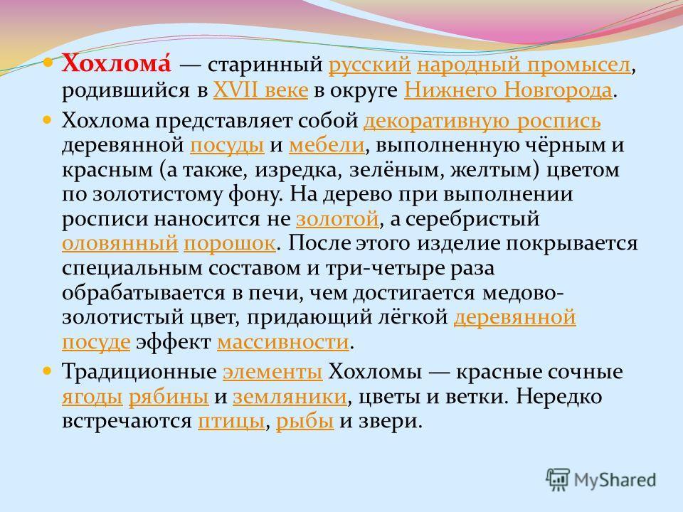 Хохлома́ старинный русский народный промысел, родившийся в XVII веке в округе Нижнего Новгорода.русскийнародный промыселXVII векеНижнего Новгорода Хохлома представляет собой декоративную роспись деревянной посуды и мебели, выполненную чёрным и красны