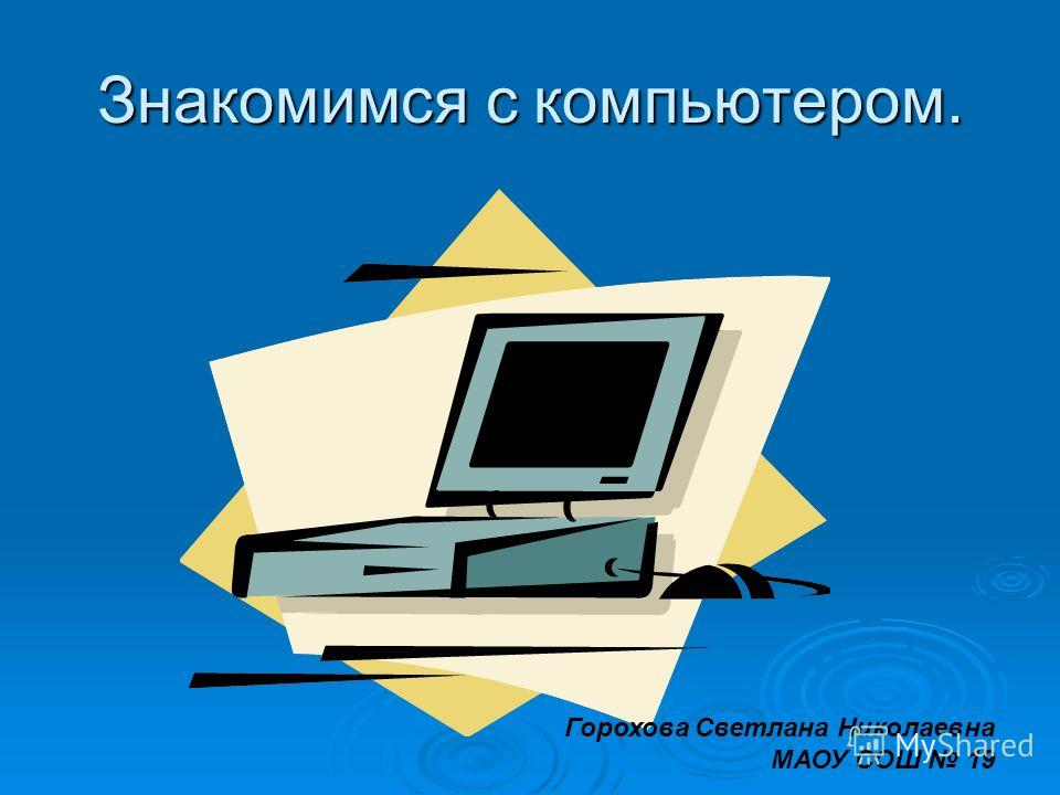 Знакомимся с компьютером. Горохова Светлана Николаевна МАОУ СОШ 19